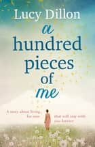 A Hundred Pieces of Me - A gorgeous and uplifting summer read ebook by Lucy Dillon