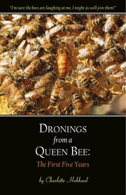 Dronings from a Queen Bee: The First Five Years ebook by Charlotte Hubbard