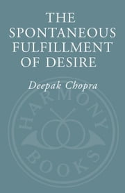 The Spontaneous Fulfillment of Desire - Harnessing the Infinite Power of Coincidence to Create Miracles ebook by Deepak Chopra