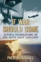 If War Should Come - Defence Preparations on the South Coast 1935-1939 eBook by Philip MacDougall