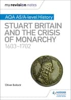 My Revision Notes: AQA AS/A-level History: Stuart Britain and the Crisis of Monarchy, 1603-1702 ebook by Oliver Bullock