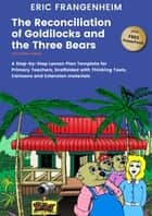 The Reconciliation of Goldilocks and the Three Bears - A Step- by-Step Lesson Plan Template for Primary Teachers, Scaffolded with Thinking Tools, Cartoons and Extension Materials ebook by Eric Frangenheim, Wolf Wildwood