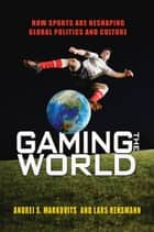 Gaming the World - How Sports Are Reshaping Global Politics and Culture ebook by Lars Rensmann, Andrei S. Markovits