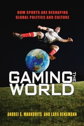 Gaming the World - How Sports Are Reshaping Global Politics and Culture ebook by Andrei S. Markovits,Lars Rensmann