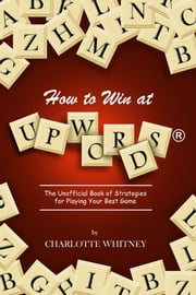 How to Win at Upwords® - The Unofficial Book of Strategies for Playing Your Best Game ebook by Charlotte Whitney,Nancy Stupsker