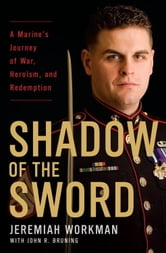Shadow of the Sword - A Marine's Journey of War, Heroism, and Redemption ebook by Jeremiah Workman,John Bruning
