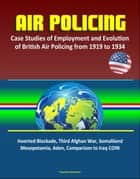 Air Policing: Case Studies of Employment and Evolution of British Air Policing from 1919 to 1934, Inverted Blockade, Third Afghan War, Somaliland, Mesopotamia, Aden, Comparison to Iraq COIN ebook by Progressive Management