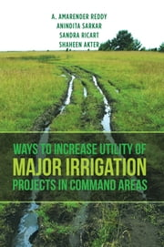 Ways to Increase Utility of Major Irrigation Projects in Command Areas ebook by Anindita Sarkar,A. Amarender Reddy,Sandra Ricart,Shaheen Akter