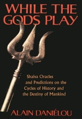 While the Gods Play - Shaiva Oracles and Predictions on the Cycles of History and the Destiny of Mankind ebook by Alain Daniélou
