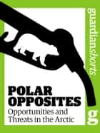 Polar Opposites: Opportunities and Threats in the Arctic ebook by Terry Macalister