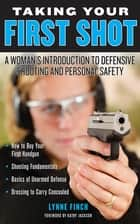 Taking Your First Shot - A Woman's Introduction to Defensive Shooting and Personal Safety ebook by Lynne Finch