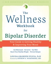 The Wellness Workbook for Bipolar Disorder - Your Guide to Getting Healthy and Improving Your Mood ebook by Louisa Grandin Sylvia, PhD