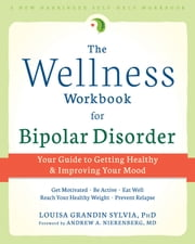 The Wellness Workbook for Bipolar Disorder - Your Guide to Getting Healthy and Improving Your Mood ebook by Louisa Grandin Sylvia, PhD,Andrew A Nierenberg, MD