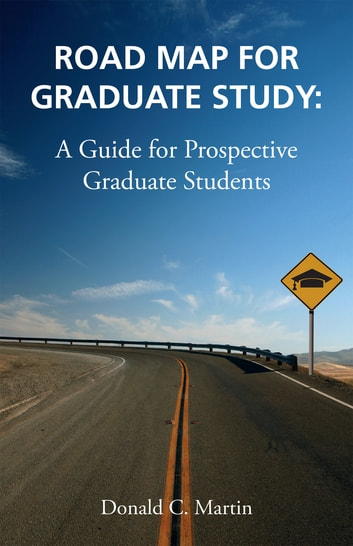 Road Map for Graduate Study: A Guide for Prospective Graduate Students - A Guide for Prospective Graduate School ebook by Don Martin