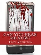 Can You Hear Me Now? ebook by Troy Veenstra