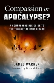 Compassion Or Apocalypse? - A Comprehensible Guide to the Thought of Rene Girard ebook by James Warren