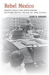 Rebel Mexico - Student Unrest and Authoritarian Political Culture During the Long Sixties ebook by Jaime Pensado