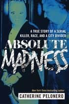 Absolute Madness - A True Story of a Serial Killer, Race, and a City Divided ebook by Catherine Pelonero