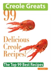 Creole Greats: 99 Delicious Creole Recipes - The Top 99 Best Recipes ebook by Jo Franks