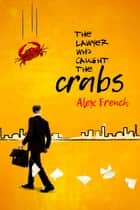 The Lawyer Who Caught The Crabs ebook by Alex French
