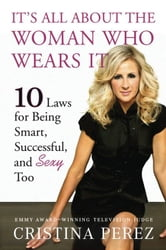 It's All About the Woman Who Wears It - 10 Laws for Being Smart, Successful, and Sexy Too ebook by Cristina Perez