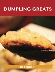 Dumpling Greats: Delicious Dumpling Recipes, The Top 64 Dumpling Recipes ebook by Franks Jo