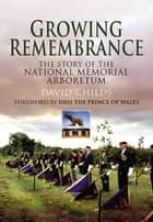 Growing Remembrance - The Story of the National Memorial Arboretum ebook by David  Childs