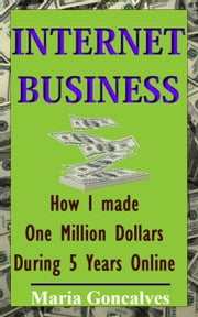 Internet Busines How I made One Million Dollars Online ebook by Maria Goncalves