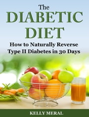 The Diabetic Diet - How to Naturally Reverse Type II Diabetes in 30 Days ebook by Kelly Meral