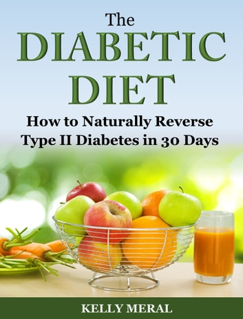 The Diabetic Diet - How to Naturally Reverse Type II Diabetes in 30 Days ekitaplar by Kelly Meral