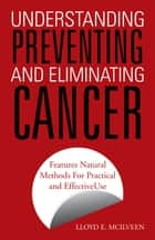 Understanding Preventing and Eliminating Cancer - Features Natural Methods for Practical and Effective Use ebook by Lloyd E. McIlveen