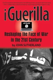 iGuerilla - Reshaping the Face of War in the 21st Century ebook by John Sutherland