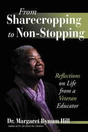 From Sharecropping to Non-Stopping - Reflections on Life from a Veteran Educator ebook by Dr. Margaret Bynum Hill