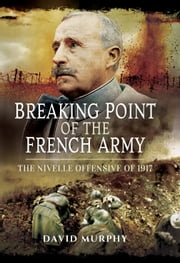 Breaking Point of the French Army - The Nivelle Offensive of 1917 ebook by David Murphy