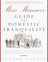 Miss Manners' Guide to Domestic Tranquility - The Authoritative Manual for Every Civilized Household, However Harried ebook by Judith Martin