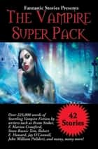 Fantastic Stories Presents The Vampire Super Pack - Over 225,000 words of startling Vampire fiction by writers such as Bram Stoker, F. Marion Crawford, Steve Rasnic Tem, Robert E. Howard, Jay O'Connell, John William Polidori, and many, many more! ebook by Bram Stoker, F. Marion Crawford, Steve Rasnic Tem,...