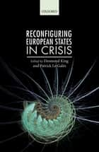Reconfiguring European States in Crisis ebook by Desmond King, Patrick Le Galès