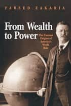 From Wealth to Power - The Unusual Origins of America's World Role ebook by Fareed Zakaria