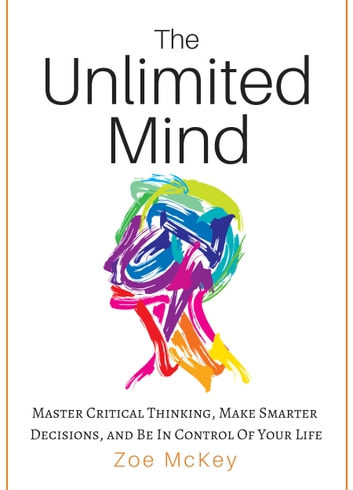 The Unlimited Mind - Master Critical Thinking, Make Smarter Decisions, And Be In Control Of Your Life ebook by Zoe McKey