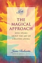 The Magical Approach - Seth Speaks About the Art of Creative Living ebook by Jane Roberts, Notes by Robert F. Butts