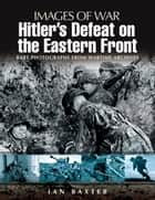Hitler's Defeat on the Eastern Front ebook by Ian Baxter