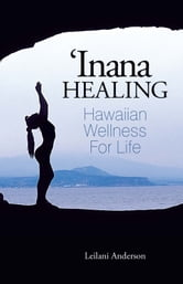 'Inana Healing - Hawaiian Wellness for Life ebook by Leilani Anderson