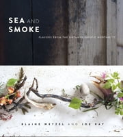 Sea and Smoke - Flavors from the Untamed Pacific Northwest ebook by Blaine Wetzel,Joe Ray
