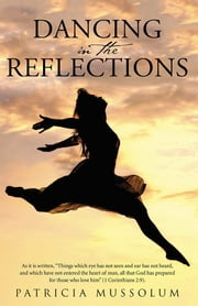 "Dancing in the Reflections - As it is written, ""Things which eye has not seen and ear has not heard, and which have not entered the heart of man, all that God has prepared for those who love him"" (1 Corinthians 2:9). ebook by Patricia Mussolum"