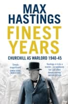 Finest Years: Churchill as Warlord 1940–45 ebook by Max Hastings