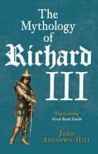 The Mythology of Richard III ebook by John Ashdown-Hill