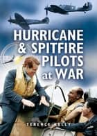 Hurricanes and Spitfire Pilots at War ebook by Terrence Kelly