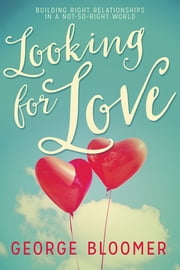Looking For Love - Building Right Relationships in a Not-So-Right World ebook by George Bloomer