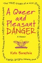 A Queer and Pleasant Danger - The true story of a nice Jewish boy who joins the Church of Scientology, and leaves twelve years later to become the lovely lady she is today ebook by Kate Bornstein