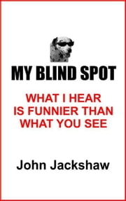 My Blind Spot; What I Hear Is Funnier Than What You See ebook by John Jackshaw